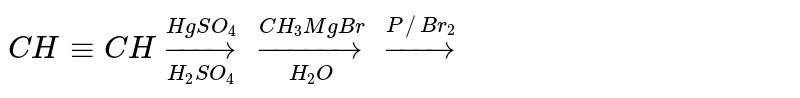 `CH-=CH underset(H_2SO_4)overset(HgSO_4)to underset(H_2O)overset(CH_3MgBr)to overset(P//Br_2)to`