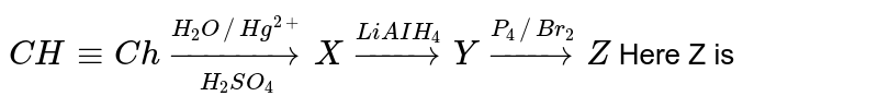 `CH-=Chunderset(H_2SO_4)overset(H_2O // Hg^(2+))to X overset(LiAIH_4)to Y overset(P_4//Br_2)to Z` Here Z is