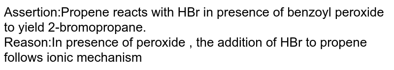 Assertion:Propene reacts with HBr in presence of benzoyl peroxide to yield 2-bromopropane. <br> Reason:In presence of peroxide , the addition of HBr to propene follows ionic mechanism