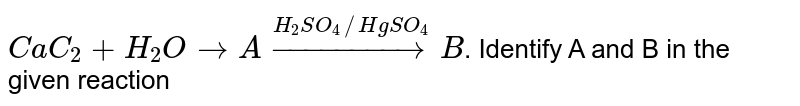 `CaC_2+H_2O to A overset(H_2SO_4//HgSO_4)toB`. Identify A and B in the given reaction
