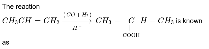 """The reaction <br> `CH_3CH=CH_2underset(H^+)overset((CO+H_2))to CH_3-underset""""COOH""""underset