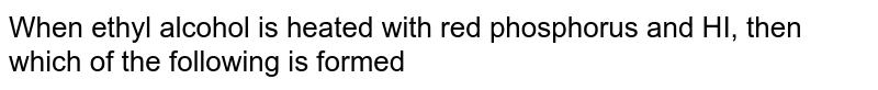 When ethyl alcohol is heated with red phosphorus and HI, then which of the following is formed