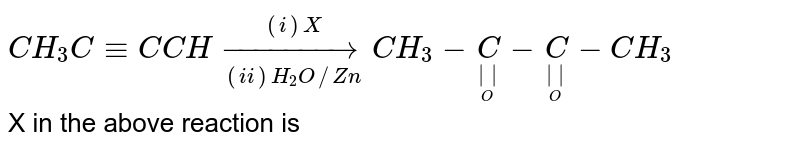 `CH_3C-=C CH underset((ii)H_2O // Zn)overset((i)X)to CH_3-undersetunderset(O)(||)C-undersetunderset(O)(||)C-CH_3` <br> X in the above reaction is