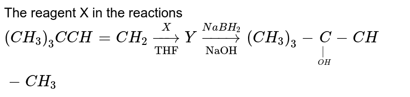 """The reagent X in the reactions <br> `(CH_3)_3C CH=CH_2 underset""""THF""""oversetX to  Y underset""""NaOH""""overset(NaBH_2)to (CH_3)_3-undersetunderset(OH)(