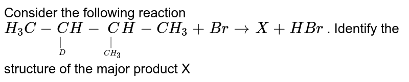 Consider the following reaction `H_3C-undersetundersetD|CH-undersetunderset(CH_3)|CH-CH_3+Br to X + HBr` . Identify the structure of the major product X