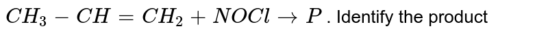 `CH_3-CH=CH_2+NOCl to P` . Identify the product