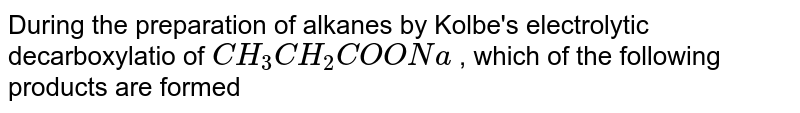 During the preparation of alkanes by Kolbe's electrolytic decarboxylatio of `CH_3CH_2COONa` , which of the following products are formed