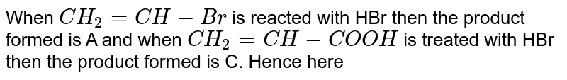 When `CH_2=CH-Br` is reacted with HBr then the product formed is A and when `CH_2=CH-COOH` is treated with HBr then the product formed is C. Hence here
