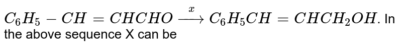 `C_(6)H_(5)-CH=CHCHO overset(x)to C_(6)H_(5)CH=CHCH_(2)OH`. In the above sequence X can be