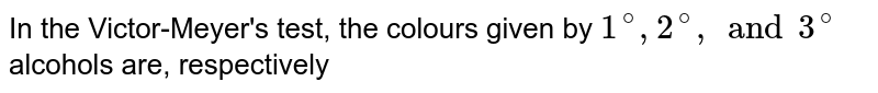 In the Victor-Meyer's test, the colours given by `1^(@), 2^(@), and 3^(@)` alcohols are, respectively