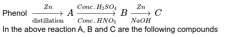 """Phenol `underset(""""distillation"""")overset(Zn)to A underset(Conc. HNO_(3))overset(Conc. H_(2)SO_(4))to B underset(NaOH)overset(Zn)toC` <br>  In the above reaction A, B and C are the following compounds"""
