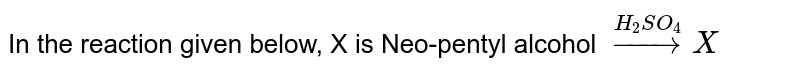 In the reaction given below, X is Neo-pentyl alcohol `overset(H_(2)SO_(4))to X`