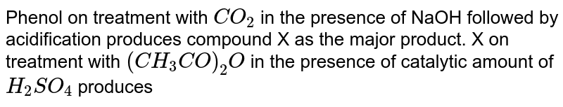 Phenol on treatment with `CO_(2)` in the presence of NaOH followed by acidification produces compound X as the major  product. X on treatment with `(CH_(3)CO)_(2)O` in the presence of catalytic amount of `H_(2)SO_(4)` produces