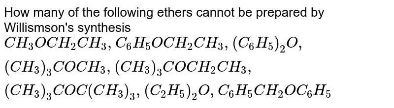 How many of the following ethers cannot be prepared by Willismson's synthesis <br>  `CH_(3)OCH_(2)CH_(3), C_(6)H_(5)OCH_(2)CH_(3),(C_(6)H_(5))_(2)O, (CH_(3))_(3)COCH_(3),(CH_(3))_(3)COCH_(2)CH_(3),(CH_(3))_(3)COC(CH_(3))_(3), (C_(2)H_(5))_(2)O,C_(6)H_(5)CH_(2)OC_(6)H_(5)`