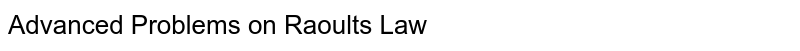 Advanced Problems on Raoult's Law