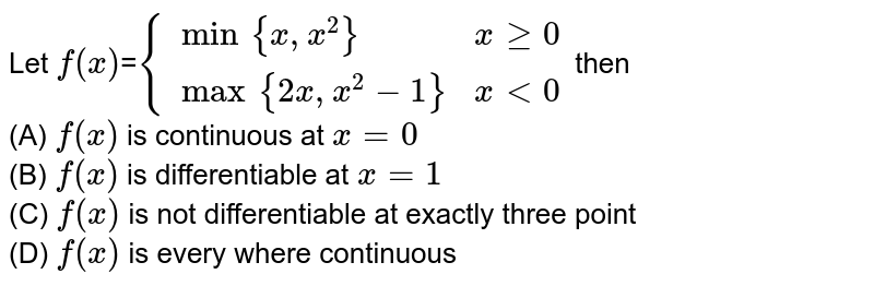 Let `f(x)`=`{{:(min{x, x^(2)}, x >= 0),(max{2x, x^(2)-1}, x < 0):}` then <br> (A) `f(x)` is continuous at `x=0` <br> (B) `f(x)` is differentiable at `x=1` <br> (C) `f(x)` is not differentiable at exactly three point <br> (D) `f(x)` is every where continuous