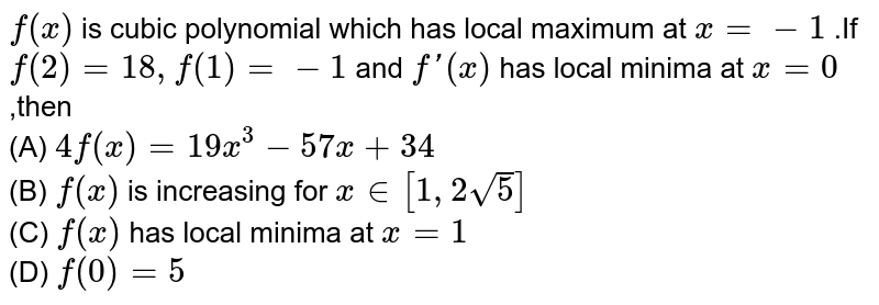 `f(x)` is cubic polynomial which has local maximum at `x=-1` .If `f(2)=18, f(1)=-1` and `f'(x)` has local minima at `x=0` ,then <br> (A) `4f(x)=19x^(3)-57x+34` <br>(B) `f(x)` is increasing for `x in [1,2sqrt(5)]` <br> (C) `f(x)`  has local minima at `x=1`<br> (D) `f(0)=5`