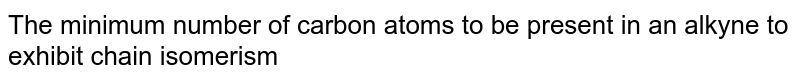 The minimum number of carbon atoms to be present in an alkyne to exhibit chain isomerism