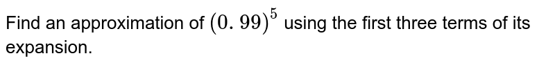 Find an approximation of `(0. 99)^5` using the first   three terms of its expansion.