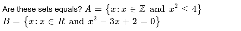 Are these sets equals?  `A= {x:x in ZZ  and x^2<=4}` `B={x:x in R  and  x^2-3x+2=0}`