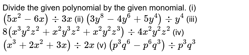Divide the given polynomial by the given monomial. (i)  `(5x^2 - 6x) -: 3x` (ii) `(3y^8-4y^6+5y^4)divy^4`    (iii)   `8(x^3y^2z^2 + x^2y^3z^2 + x^2y^2z^3) -: 4x^2y^2z^2` (iv) `(x^3+2x^2+3x)div2x`     (v)   `(p^3q^6 - p^6q^3) -: p^3q^3`