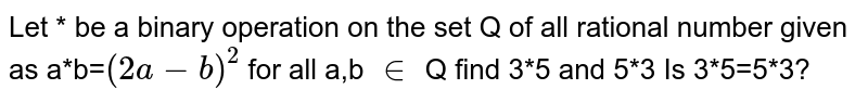 Let * be a binary operation on the set Q of all rational number given as a*b=`(2a-b)^(2)` for all a,b `in` Q find 3*5 and 5*3 Is 3*5=5*3?