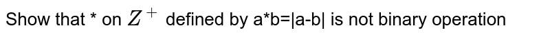 Show that * on `Z^(+)` defined by a*b=|a-b| is not binary operation