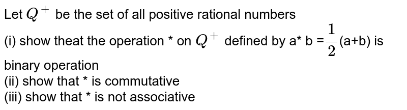 Let `Q^(+)` be the set of all positive rational numbers <br> (i) show theat the operation * on `Q^(+)` defined by a* b =`1/2`(a+b) is binary operation <br> (ii) show that * is commutative <br> (iii) show that * is not associative