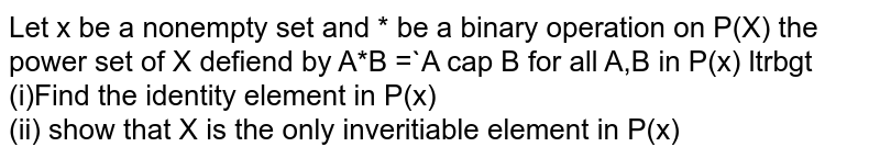 Let x be a nonempty set and * be a binary operation on P(X) the power set of X defiend by A*B =`A cap B for all A,B in P(x) ltrbgt (i)Find the identity element in P(x) <br> (ii) show that X is the only inveritiable  element in P(x)