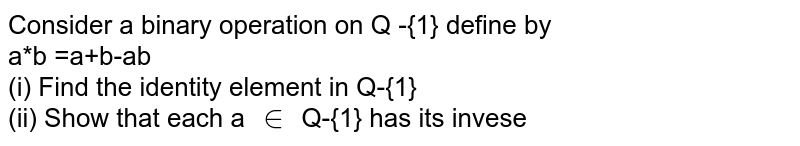 Consider a binary operation on Q -{1} define by <br> a*b =a+b-ab <br> (i) Find the identity element in Q-{1} <br> (ii) Show that each a `in` Q-{1} has its invese