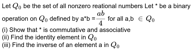 Let `Q_(0)` be the set of all nonzero reational numbers Let * be a binary operation on `Q_(0)` defined by a*b =`(ab)/(4)` for all a,b `in Q_(0)` <br> (i) Show that * is commutative and associative <br> (ii) Find the identity element in `Q_(0)` <br> (iii) Find the inverse of an element a in `Q_(0)`