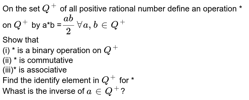On the set `Q^(+)` of all positive rational number define an operation * on `Q^(+)`  by a*b =`(ab)/(2) forall a,b in Q^(+)` <br> Show that <br> (i) * is a binary operation on `Q^(+)`  <br>  (ii) * is commutative <br> (iii)* is associative <br> Find the identify element in `Q^(+)` for * <br> Whast is the inverse  of `a in Q^(+)`?