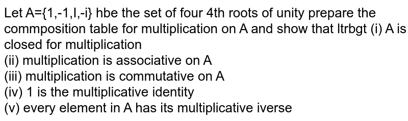 Let A={1,-1,I,-i} hbe the set of four 4th roots of unity prepare the commposition table for multiplication on A and show that ltrbgt (i) A is closed for multiplication <br> (ii) multiplication is  associative on A <br> (iii) multiplication is commutative on A <br> (iv) 1 is the multiplicative identity <br> (v) every element in A has its multiplicative iverse