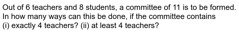 Out of 6 teachers and 8 students, a committee of 11 is to be formed. In how many ways can this be done, if the committee contains <br> (i) exactly 4 teachers?     (ii) at least 4 teachers?