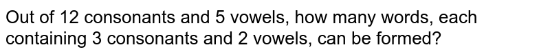 Out  of 12 consonants   and 5 vowels, how many words, each containing  3 consonants and 2 vowels, can be formed?