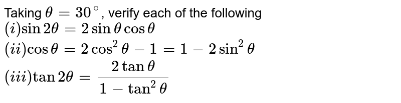 Taking `theta=30^(@)`, verify each of the following <br> `(i) sin 2theta=2sin theta cos theta` <br> `(ii) cos theta=2cos^(2)theta-1=1-2sin^(2)theta` <br> `(iii) tan2theta=(2tantheta)/(1-tan^(2)theta)`