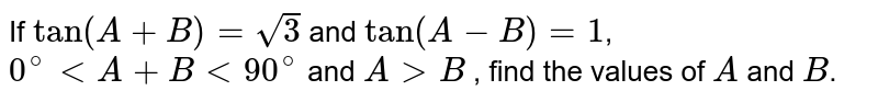 If `tan(A+B)=sqrt(3)` and `tan(A-B)=1`, `0^(@) lt A+B lt 90^(@)` and `A gt B` , find the values of `A` and `B`.