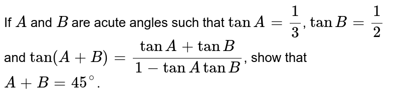If `A` and `B` are acute angles such that `tanA=(1)/(3)`, `tanB=(1)/(2)` and `tan(A+B)=(tanA+tanB)/(1-tanAtanB)`, show that `A+B=45^(@)`.