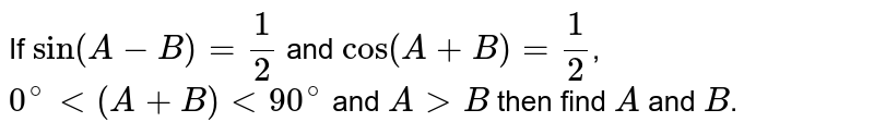 If `sin(A-B)=(1)/(2)` and `cos(A+B)=(1)/(2)`, `0^(@) lt (A+B) lt 90^(@)` and `A gt B` then find `A` and `B`.