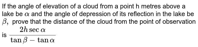 If the angle of elevation of a cloud from a point h metres above a lake be `alpha` and the angle of depression of its reflection in the lake be `beta,` prove that the distance of the cloud from the point of observation is `(2 h sec alpha)/(tan beta- tan alpha)`