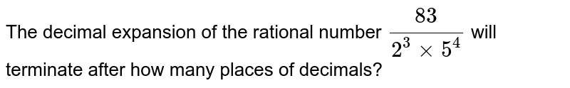 The decimal expansion of the rational number `(83)/(2^(3)xx5^(4))` will terminate after how many places of decimals?
