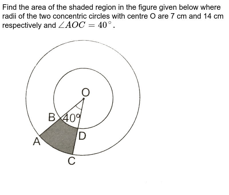 """Find the area of the shaded region in the figure given below where radii of the two concentric circles with centre O are 7 cm and 14 cm respectively and `angleAOC = 40^(@).`  <br> <img src=""""https://d10lpgp6xz60nq.cloudfront.net/physics_images/RSA_MATH_X_SP_E01_042_Q01.png"""" width=""""80%"""">"""