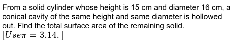 From a solid cylinder whose height is 15 cm and diameter 16 cm, a conical cavity of the same height and same diameter is hollowed out. Find the total surface area of the remaining solid. `[Use pi = 3.14.]`