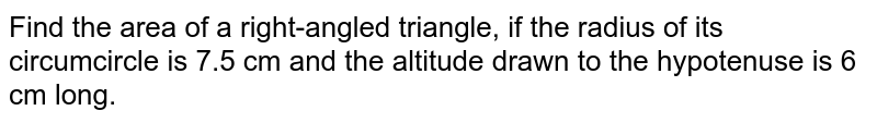 Find the area of a right-angled triangle, if the radius of its circumcircle is 7.5 cm and the altitude drawn to the hypotenuse is 6 cm long.