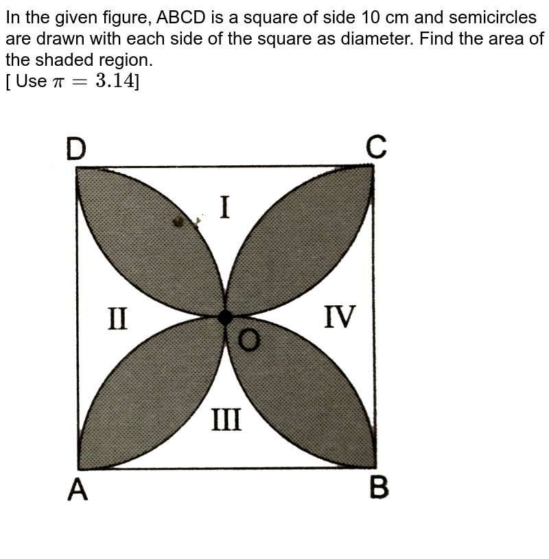 """In the given figure, ABCD is a square of side 10 cm and semicircles are drawn with each side of the square as diameter. Find the area of the shaded region. <br> [ Use `pi=3.14`] <br> <img src=""""https://d10lpgp6xz60nq.cloudfront.net/physics_images/RSA_MATH_X_C16_S01_026_Q01.png"""" width=""""80%"""">"""