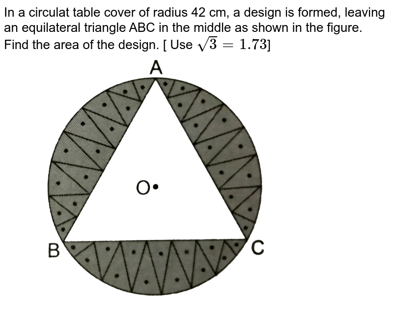 """In a circulat table cover of radius 42 cm, a design is formed, leaving an equilateral triangle ABC in the middle as shown in the figure. <br> Find the area of the design. [ Use `sqrt(3)=1.73`] <br> <img src=""""https://d10lpgp6xz60nq.cloudfront.net/physics_images/RSA_MATH_X_C16_S01_032_Q01.png"""" width=""""80%"""">"""
