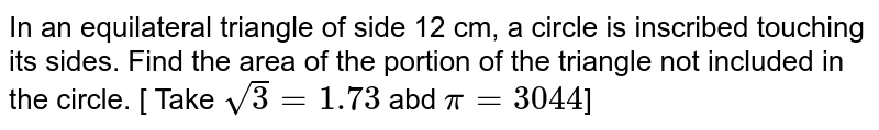In an equilateral triangle of side 12 cm, a circle is inscribed touching its sides. Find the area of the portion of the triangle not included in the circle. [ Take `sqrt(3)=1.73` abd `pi=3044`]