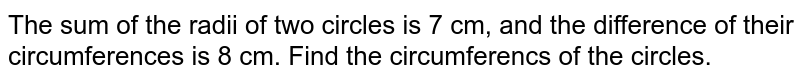 The sum of the radii of two circles is 7 cm, and the difference of their circumferences is 8 cm. Find the circumferencs of the circles.