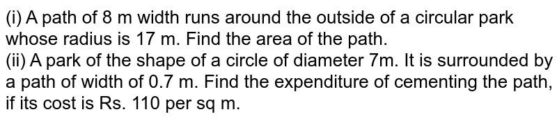 (i) A path of 8 m width runs around the outside of a circular park whose radius is 17 m. Find the area of the path. <br> (ii) A park of the shape of a circle of diameter 7m. It is surrounded by a path of width of 0.7 m. Find the expenditure of cementing the path, if its cost is Rs. 110 per sq m.