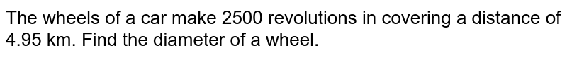 The wheels of a car make 2500 revolutions in covering a distance of 4.95 km. Find the diameter of a wheel.
